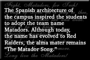"The Spanish architecture of the campus inspired the students to adopt the team name Matadors. Although today, the name has evolved to Red Raiders, the alma mater remains ""The Matador Song."
